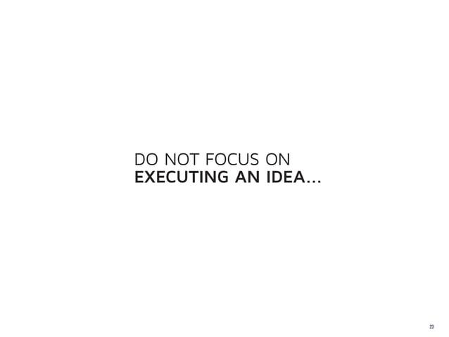 DO NOT FOCUS ONEXECUTING AN IDEA...                       23