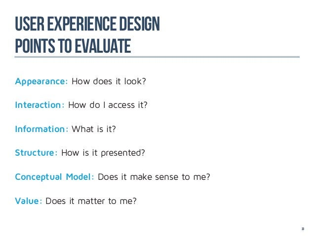 user experience designPoints to evaluateAppearance: How does it look?Interaction: How do I access it?Information: What is ...