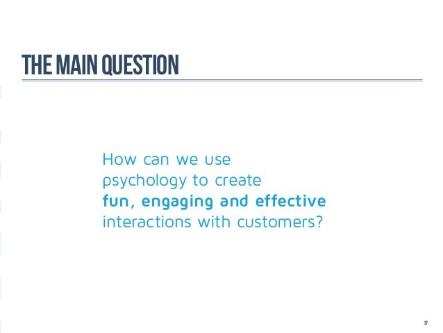 The main question        How can we use        psychology to create        fun, engaging and effective        interactions...
