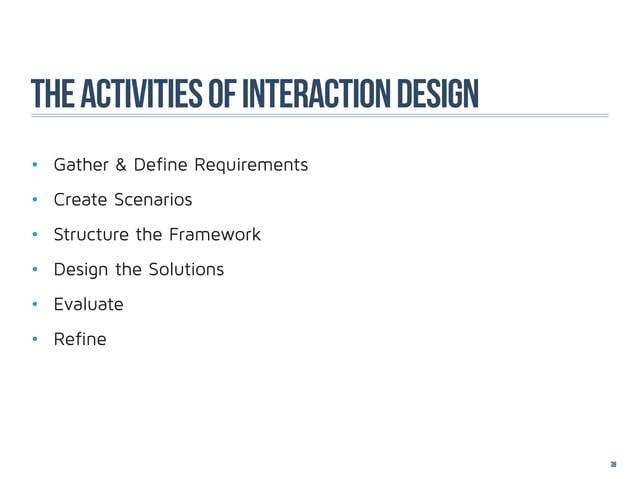 The activities of interaction design• Gather & Define Requirements• Create Scenarios• Structure the Framework• Design ...