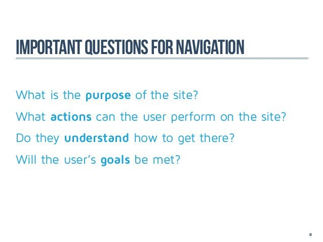 Important questions for navigationWhat is the purpose of the site?What actions can the user perform on the site?Do they un...