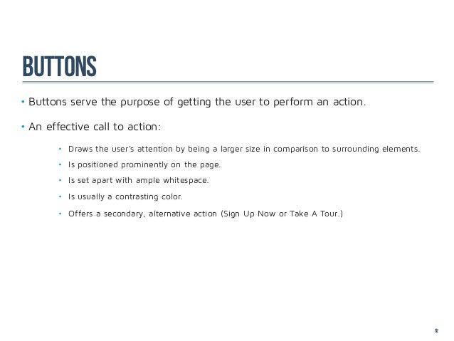 buttons•Buttons serve the purpose of getting the user to perform an action.•An effective call to action:       • Draws ...