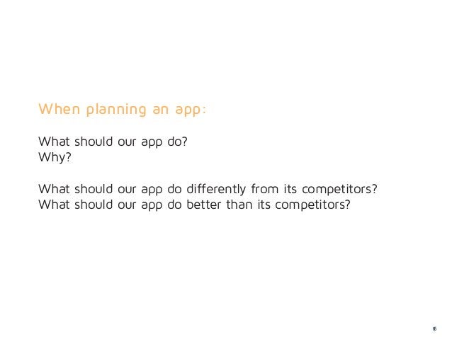 When planning an app:What should our app do?Why?What should our app do differently from its competitors?What should our ap...