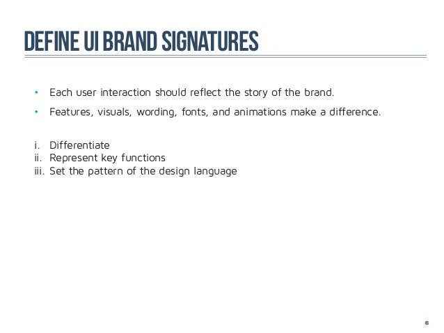 define ui brand signatures • Each user interaction should reflect the story of the brand. • Features, visuals, wording, ...