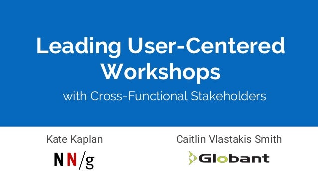 Leading User-Centered Workshops Kate Kaplan Caitlin Vlastakis Smith with Cross-Functional Stakeholders