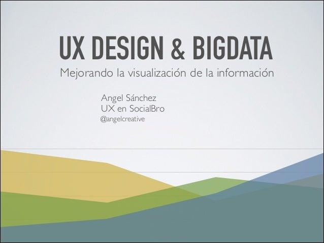 UX DESIGN & BIGDATA  Mejorando la visualización de la información  Angel Sánchez  UX en SocialBro  @angelcreative