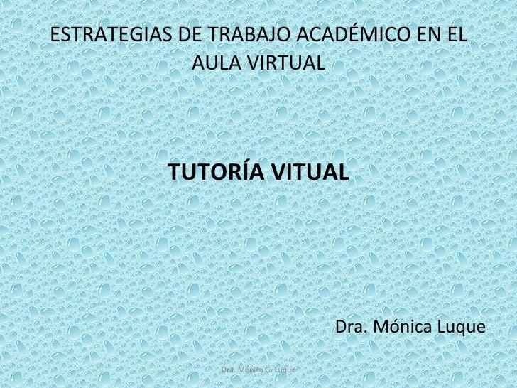 ESTRATEGIAS DE TRABAJO ACADÉMICO EN EL AULA VIRTUAL <ul><li>TUTORÍA VITUAL </li></ul><ul><li>Dra. Mónica Luque </li></ul>D...