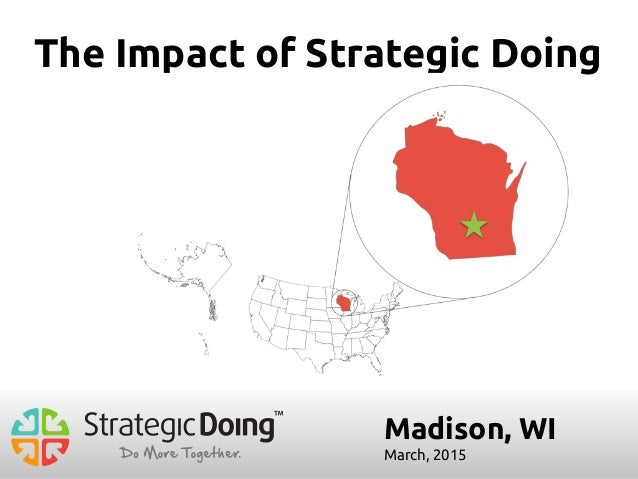 Madison, WI March, 2015 The Impact of Strategic Doing
