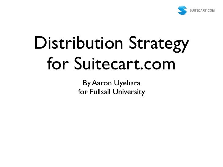 Distribution Strategy for Suitecart.com       By Aaron Uyehara     for Fullsail University