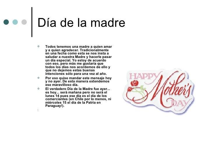 Día de la madre <ul><li>Todos tenemos una madre a quien amar y a quien agradecer. Tradicionalmente en una fecha como esta ...