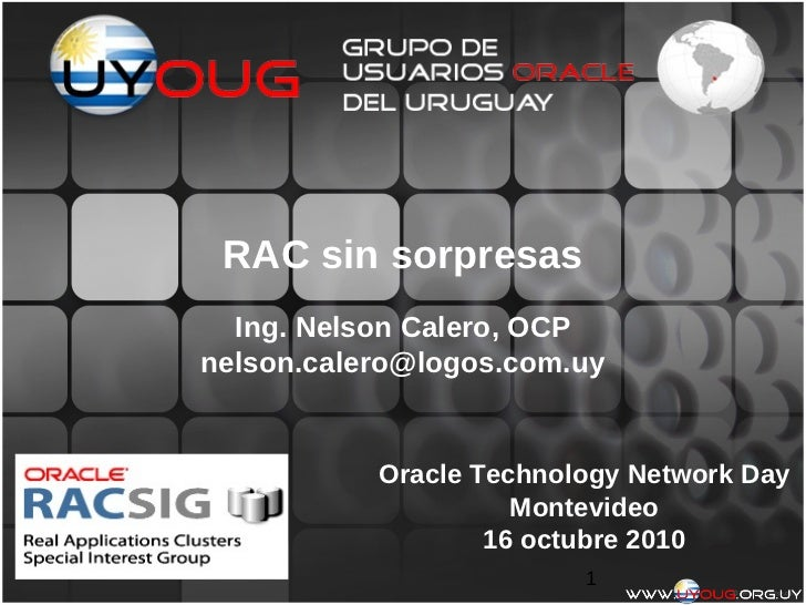 RAC sin sorpresas  Ing. Nelson Calero, OCPnelson.calero@logos.com.uy           Oracle Technology Network Day              ...