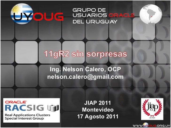 11gR2 sin sorpresas Ing. Nelson Calero, OCPnelson.calero@gmail.com            JIAP 2011           Montevideo         17 Ag...