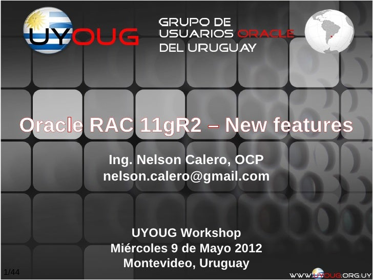 Oracle RAC 11gR2 – New features           Ing. Nelson Calero, OCP          nelson.calero@gmail.com              UYOUG Work...