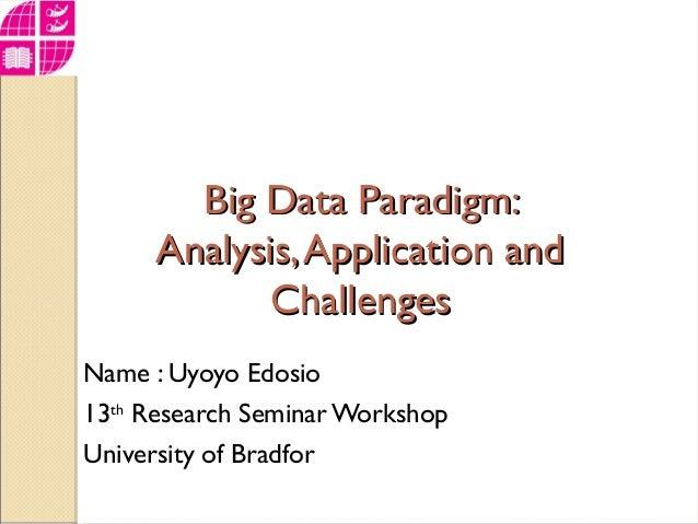 Big Data Paradigm:Big Data Paradigm: Analysis,Application andAnalysis,Application and ChallengesChallenges Name : Uyoyo Ed...