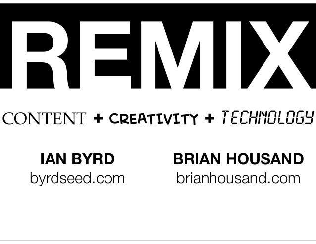 REMIXCONTENT + CREATIVITY + TECHNOLOGY IAN BYRD byrdseed.com BRIAN HOUSAND brianhousand.com
