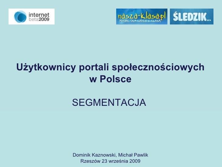 Użytkownicy portali społecznościowych w Polsce SEGMENTACJA   Dominik Kaznowski, Michał Pawlik Rzeszów 23 września 2009