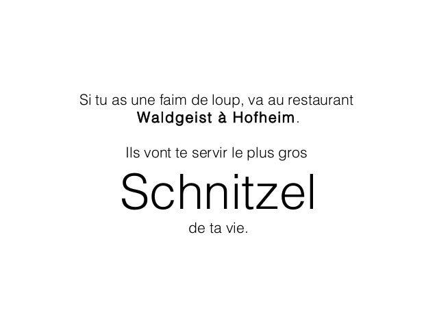 Si tu as une faim de loup, va au restaurant Waldgeist à Hofheim. Ils vont te servir le plus gros Schnitzel de ta vie.