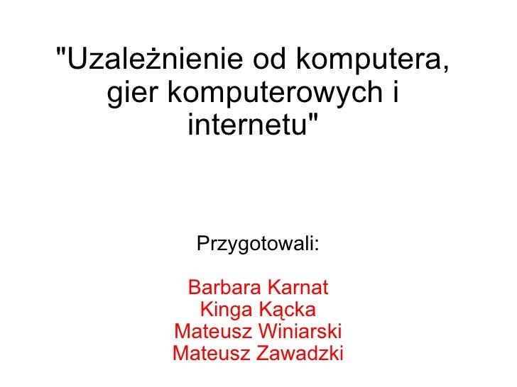 """""""Uzależnienie od komputera, gier komputerowych i internetu"""" Przygotowali: Barbara Karnat Kinga Kącka Mateusz Win..."""