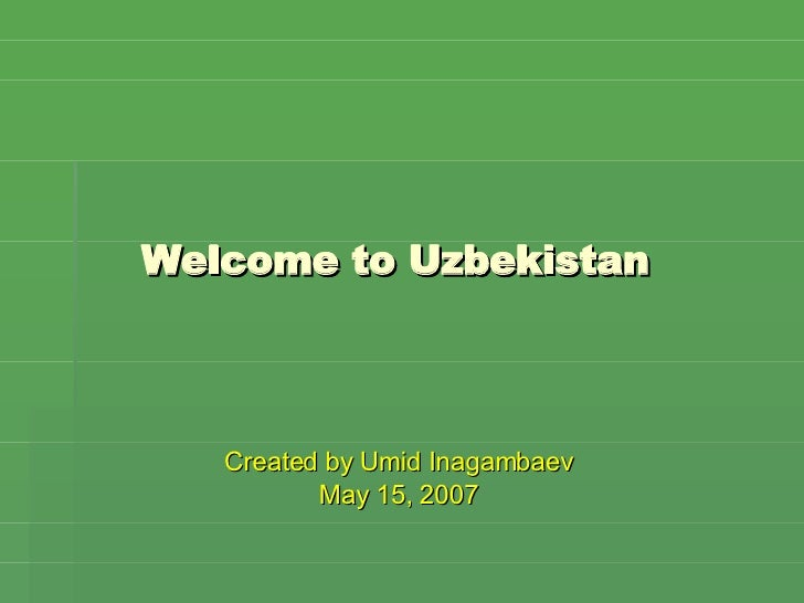 Welcome to Uzbekistan <ul><li>Created by Umid Inagambaev </li></ul><ul><li>May 15, 2007 </li></ul>