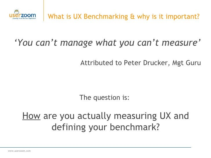 ' You can't manage what you can't measure' Attributed to  Peter Drucker, Mgt Guru What is UX Benchmarking & why is it impo...