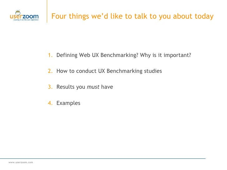 Four things we'd like to talk to you about today <ul><ul><li>Defining Web UX Benchmarking? Why is it important? </li></ul>...