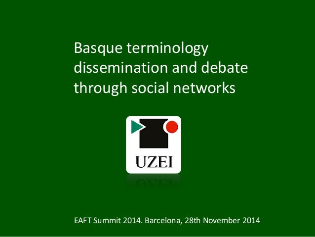 Basque terminology dissemination and debate through social networks EAFT Summit 2014. Barcelona, 28th November 2014