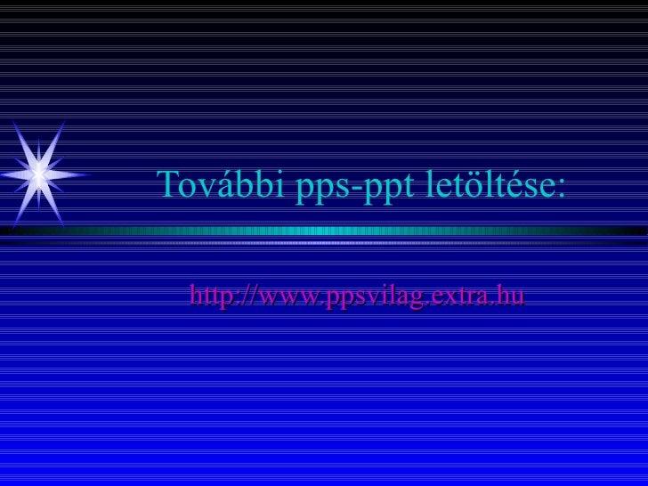 További pps-ppt letöltése: http:// www.ppsvilag.extra.hu