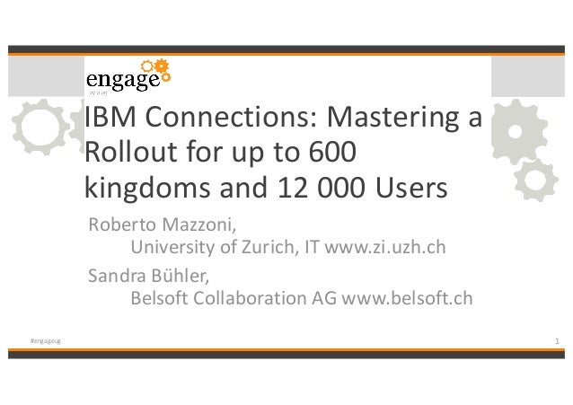 IBM	Connections:	Mastering	a	 Rollout	for	up	to	600	 kingdoms	and	12	000	Users Roberto	Mazzoni,	 University	of	Zurich,	IT	...