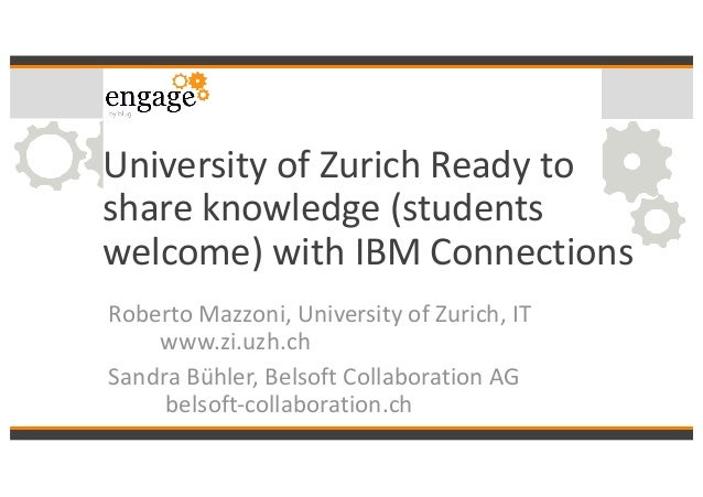 University	of	Zurich	Ready	to	 share	knowledge	(students	 welcome)	with	IBM	Connections Roberto	Mazzoni,	University	of	Zur...
