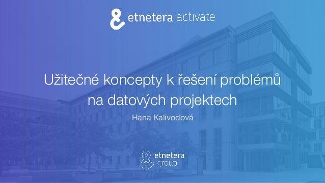 Užitečné koncepty k řešení problémů na datových projektech Hana Kalivodová