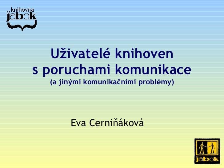 U ž ivatelé knihoven s poruchami komunikace  (a  jinými  komunika č ními problémy ) Eva Cerniňáková