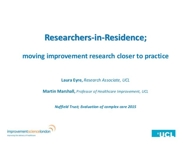 Researchers-in-Residence; moving improvement research closer to practice Laura Eyre, Research Associate, UCL Martin Marsha...