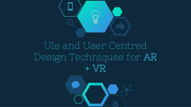 UIs and User Centred Design Techniques for AR + VR