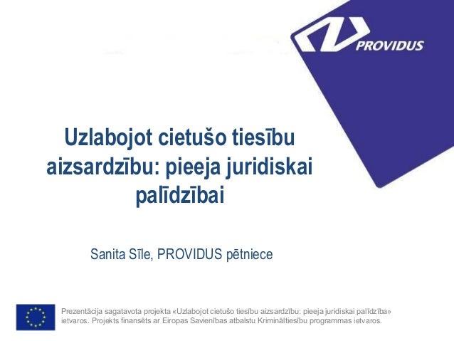 Uzlabojot cietušo tiesību aizsardzību: pieeja juridiskai palīdzībai Sanita Sīle, PROVIDUS pētniece Prezentācija sagatavota...