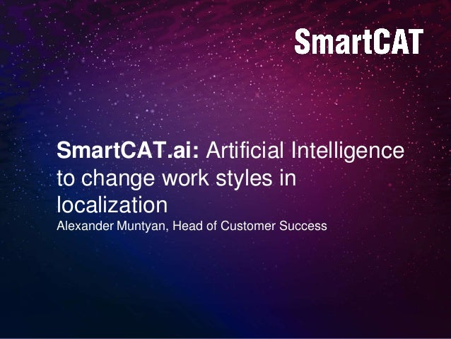 SmartCAT.ai: Artificial Intelligence to change work styles in localization Alexander Muntyan, Head of Customer Success