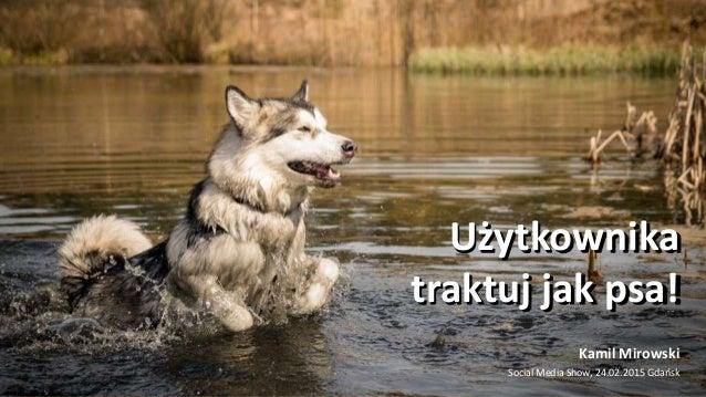 Użytkownika traktuj jak psa! Kamil Mirowski Social Media Show, 24.02.2015 Gdańsk