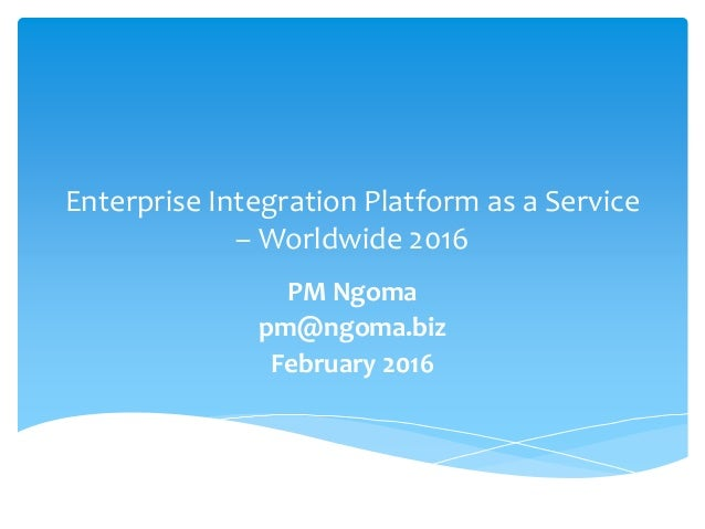 Enterprise Integration Platform as a Service – Worldwide 2016 PM Ngoma pm@ngoma.biz February 2016