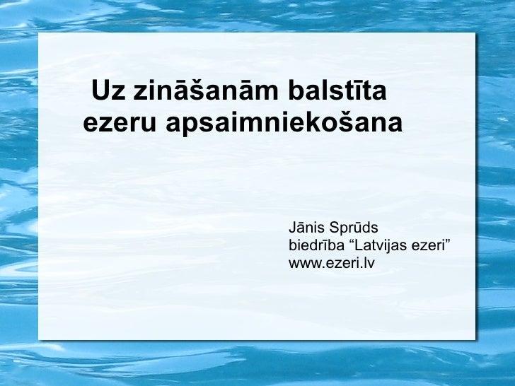 """Uz zināšanām balstīta  ezeru apsaimniekošana Jānis Sprūds biedrība """"Latvijas ezeri"""" www.ezeri.lv"""