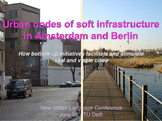 1 Urban nodes of soft infrastructure in Amsterdam and Berlin How bottom-up initiatives facilitate and stimulate vital and ...