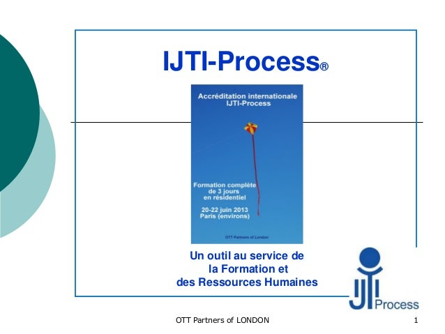 IJTI-Process®Un outil au service dela Formation etdes Ressources Humaines1OTT Partners of LONDON