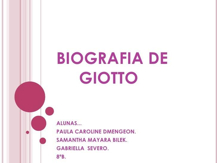 BIOGRAFIA DE    GIOTTO  ALUNAS... PAULA CAROLINE DMENGEON. SAMANTHA MAYARA BILEK. GABRIELLA SEVERO. 8ªB.