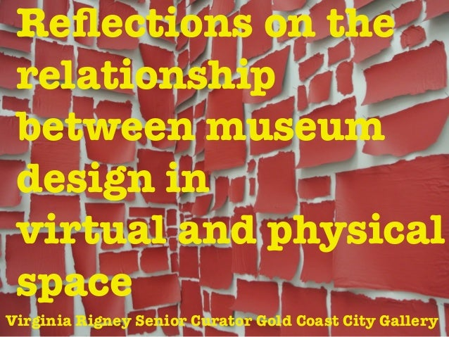 Reflections on the relationship between museum design in virtual and physical space Virginia Rigney Senior Curator Gold Coa...