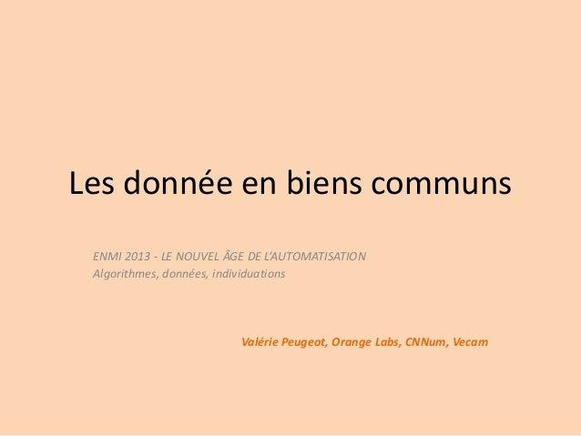 Les donnée en biens communs ENMI 2013 - LE NOUVEL ÂGE DE L'AUTOMATISATION Algorithmes, données, individuations  Valérie Pe...