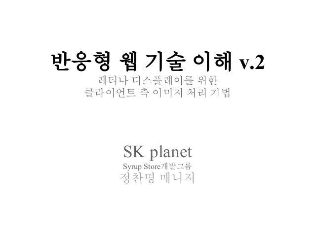 반응형 웹 기술 이해 v.2 레티나 디스플레이를 위한 클라이언트 측 이미지 처리 기법 SK planet Syrup Store개발그룹 정찬명 매니저