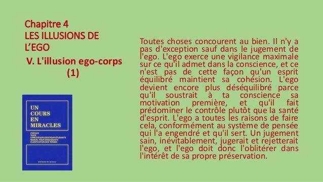 Chapitre 4 LES ILLUSIONS DE L'EGO V. L'illusion ego-corps (1) Toutes choses concourent au bien. Il n'y a pas d'exception s...