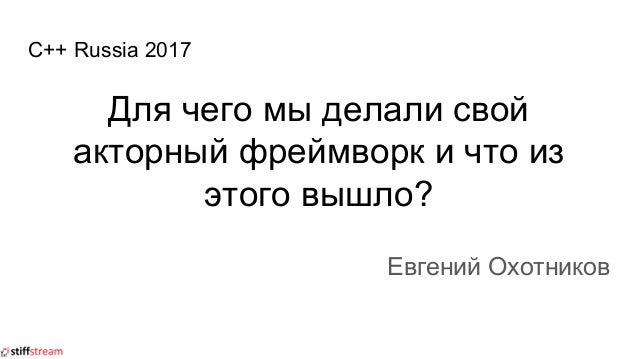 C++ Russia 2017 Для чего мы делали свой акторный фреймворк и что из этого вышло? Евгений Охотников
