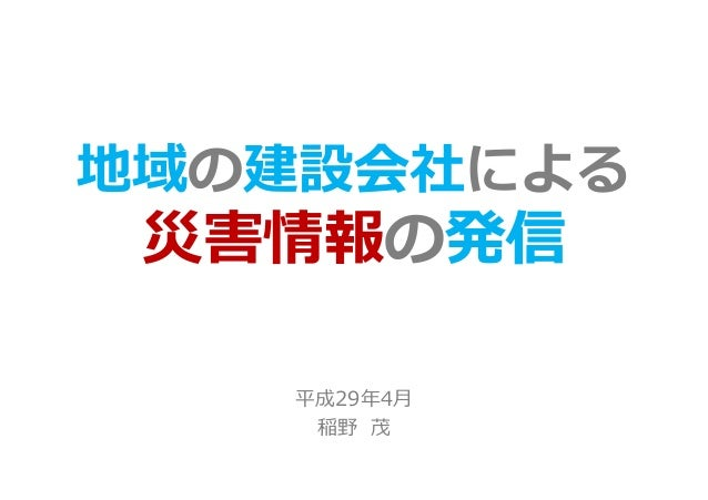 地域の建設会社による 災害情報の発信 平成29年4月 稲野 茂