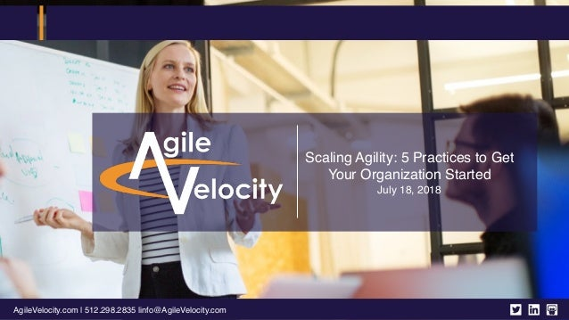 AgileVelocity.com | 512.298.2835 |info@AgileVelocity.com Scaling Agility: 5 Practices to Get Your Organization Started Jul...