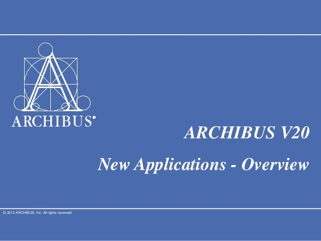 © 2012 ARCHIBUS, Inc. All rights reserved.ARCHIBUS V20New Applications - Overview