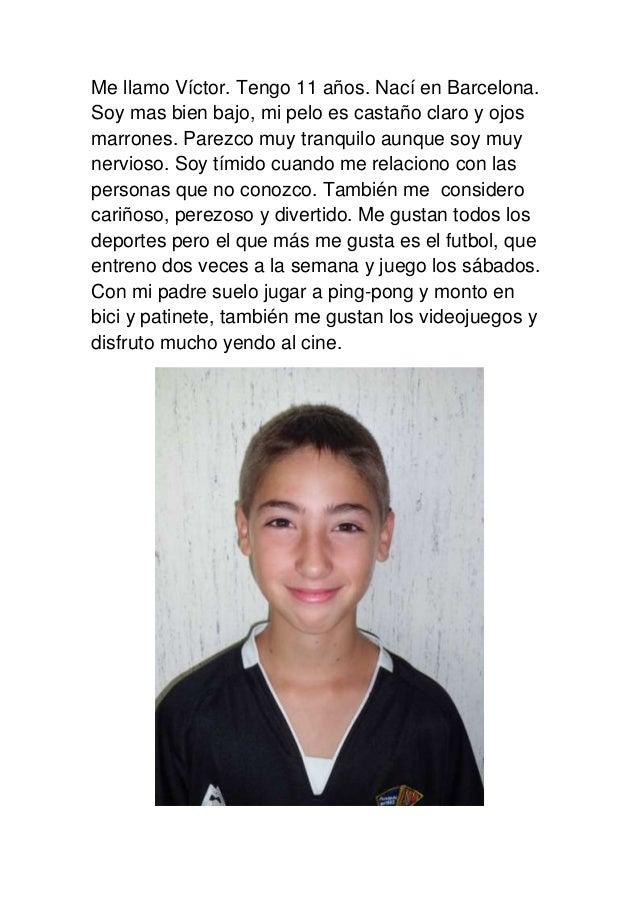 Me llamo Víctor. Tengo 11 años. Nací en Barcelona. Soy mas bien bajo, mi pelo es castaño claro y ojos marrones. Parezco mu...